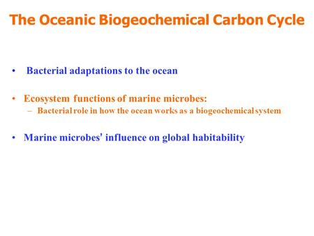 The Oceanic Biogeochemical Carbon Cycle Bacterial adaptations to the ocean Ecosystem functions of marine microbes: –Bacterial role in how the ocean works.