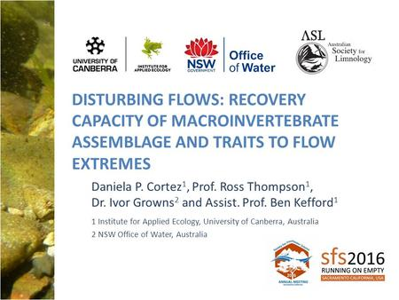 DISTURBING FLOWS: RECOVERY CAPACITY OF MACROINVERTEBRATE ASSEMBLAGE AND TRAITS TO FLOW EXTREMES Daniela P. Cortez 1, Prof. Ross Thompson 1, Dr. Ivor Growns.