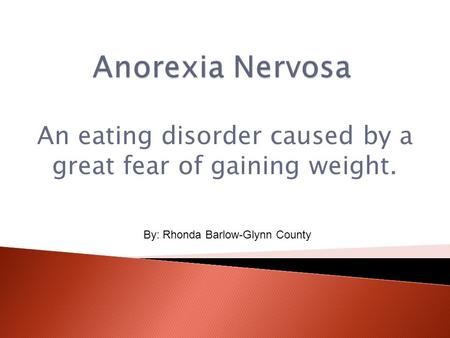 An eating disorder caused by a great fear of gaining weight. By: Rhonda Barlow-Glynn County.