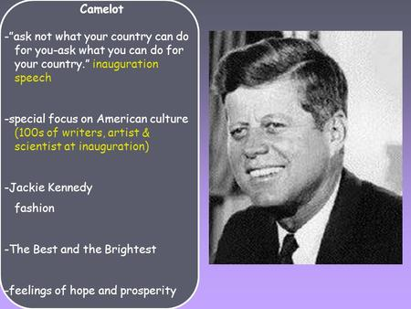 "Camelot -""ask not what your country can do for you-ask what you can do for your country."" inauguration speech -special focus on American culture (100s."