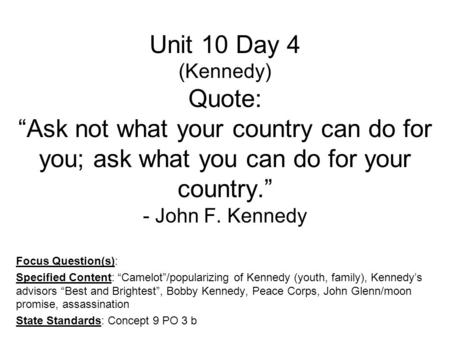 "Unit 10 Day 4 (Kennedy) Quote: ""Ask not what your country can do for you; ask what you can do for your country."" - John F. Kennedy Focus Question(s): Specified."