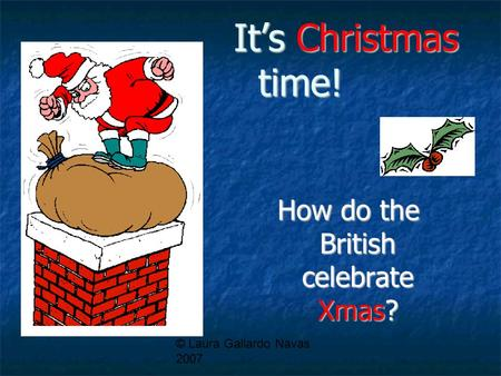 © Laura Gallardo Navas 2007 It's Christmas time! How do the British celebrate Xmas?