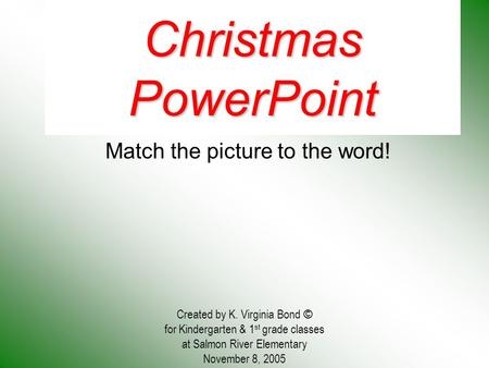 Christmas PowerPoint Match the picture to the word! Created by K. Virginia Bond © for Kindergarten & 1 st grade classes at Salmon River Elementary November.