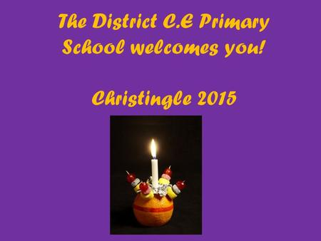 The District C.E Primary School welcomes you! Christingle 2015.