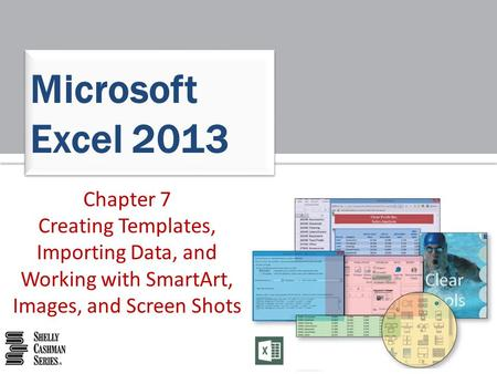 Chapter 7 Creating Templates, Importing Data, and Working with SmartArt, Images, and Screen Shots Microsoft Excel 2013.