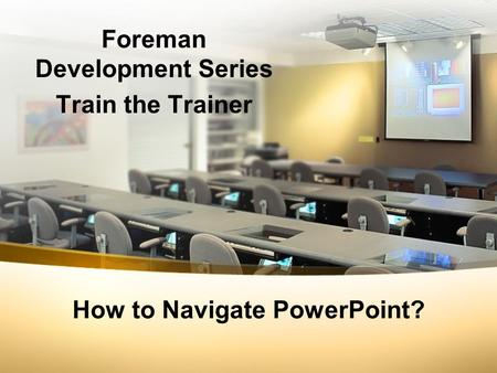 How to Navigate PowerPoint? Foreman Development Series Train the Trainer.