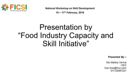 "Presentation by ""Food Industry Capacity and Skill Initiative"" National Workshop on Skill Development 10 – 11 th February, 2016 Presented By – Ms Mallika."