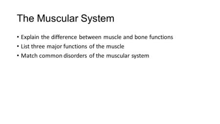 The Muscular System Explain the difference between muscle and bone functions List three major functions of the muscle Match common disorders of the muscular.