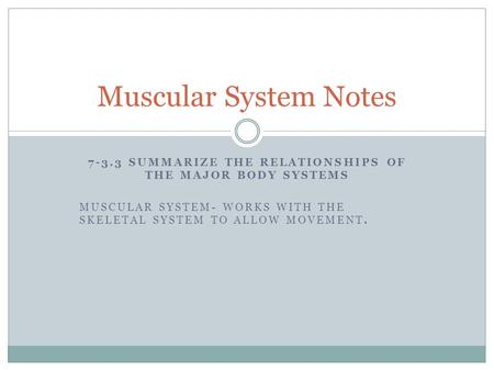 7-3.3 SUMMARIZE THE RELATIONSHIPS OF THE MAJOR BODY SYSTEMS MUSCULAR SYSTEM- WORKS WITH THE SKELETAL SYSTEM TO ALLOW MOVEMENT. Muscular System Notes.