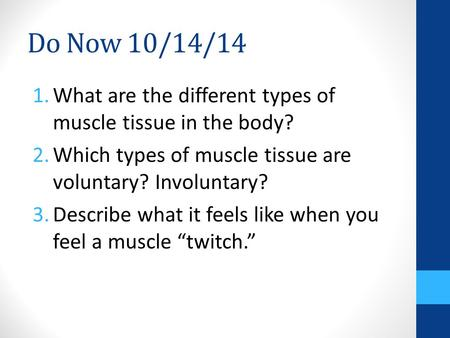 Do Now 10/14/14 1.What are the different types of muscle tissue in the body? 2.Which types of muscle tissue are voluntary? Involuntary? 3.Describe what.