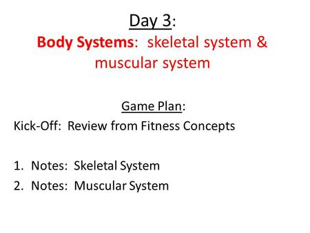 Day 3 : Body Systems: skeletal system & muscular system Game Plan: Kick-Off: Review from Fitness Concepts 1.Notes: Skeletal System 2.Notes: Muscular System.