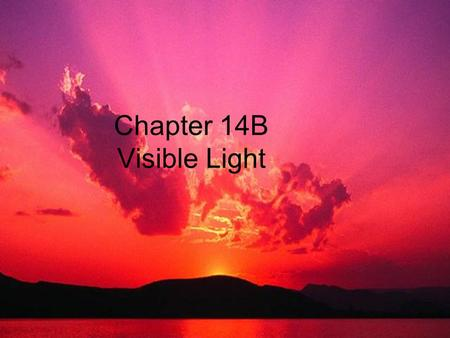 Chapter 14B Visible Light. Light Characteristics All light travels in a straight line unless something gets in the way. Then one of three things can happen:
