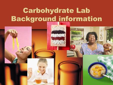Carbohydrate Lab Background information. The importance of Carbohydrates in living things Primary energy source for living things –Plants- store carbohydrates.