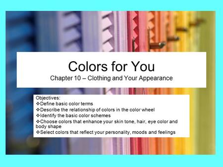 Colors for You Chapter 10 – Clothing and Your Appearance Objectives:  Define basic color terms  Describe the relationship of colors in the color wheel.