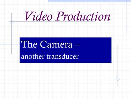 Video Production The Camera – another transducer.