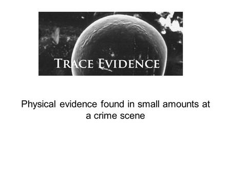 Physical evidence found in small amounts at a crime scene.