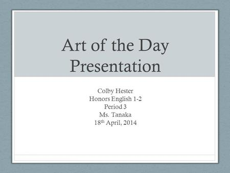 Art of the Day Presentation Colby Hester Honors English 1-2 Period 3 Ms. Tanaka 18 th April, 2014.