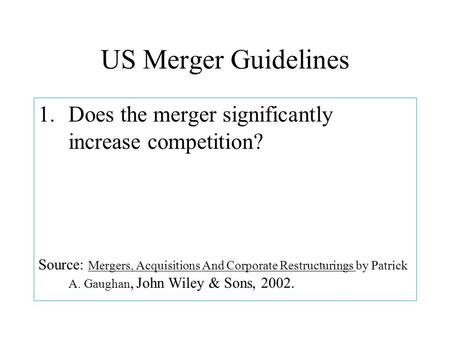 US Merger Guidelines 1.Does the merger significantly increase competition? Source: Mergers, Acquisitions And Corporate Restructurings by Patrick A. Gaughan,