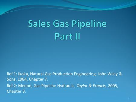 Ref.1: Ikoku, Natural Gas Production Engineering, John Wiley & Sons, 1984, Chapter 7. Ref.2: Menon, Gas Pipeline Hydraulic, Taylor & Francis, 2005, Chapter.