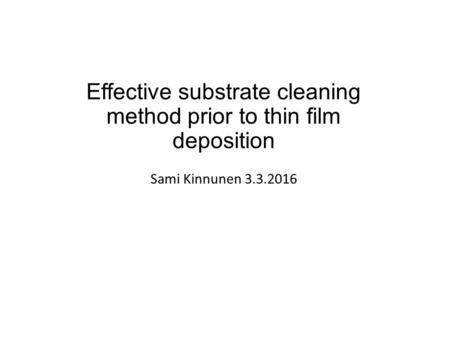 Effective substrate cleaning method prior to thin film deposition Sami Kinnunen 3.3.2016.