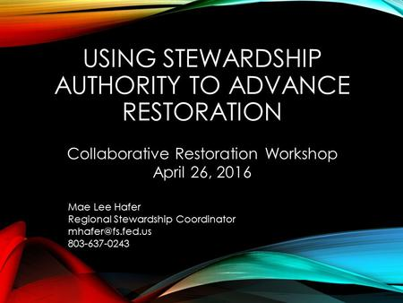 USING STEWARDSHIP AUTHORITY TO ADVANCE RESTORATION Mae Lee Hafer Regional Stewardship Coordinator 803-637-0243 Collaborative Restoration.