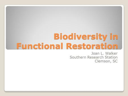 Biodiversity in Functional Restoration Joan L. Walker Southern Research Station Clemson, SC.