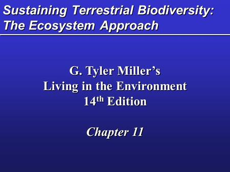 Sustaining Terrestrial Biodiversity: The Ecosystem Approach G. Tyler Miller's Living in the Environment 14 th Edition Chapter 11 G. Tyler Miller's Living.