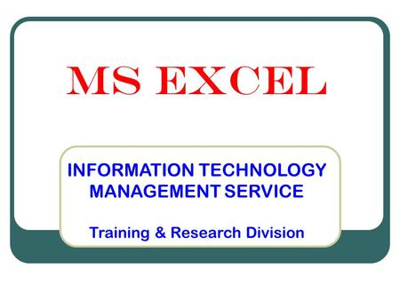 MS Excel INFORMATION TECHNOLOGY MANAGEMENT SERVICE Training & Research Division.