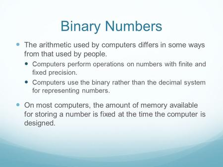 Binary Numbers The arithmetic used by computers differs in some ways from that used by people. Computers perform operations on numbers with finite and.