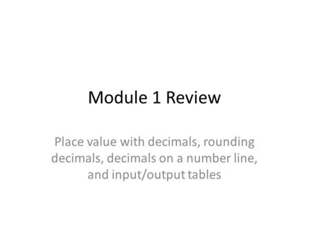 Module 1 Review Place value with decimals, rounding decimals, decimals on a number line, and input/output tables.