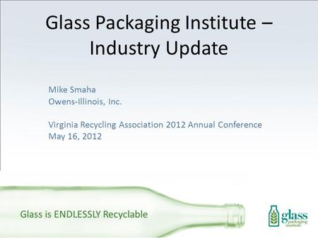 Glass Packaging Institute – Industry Update Mike Smaha Owens-Illinois, Inc. Virginia Recycling Association 2012 Annual Conference May 16, 2012 Glass is.