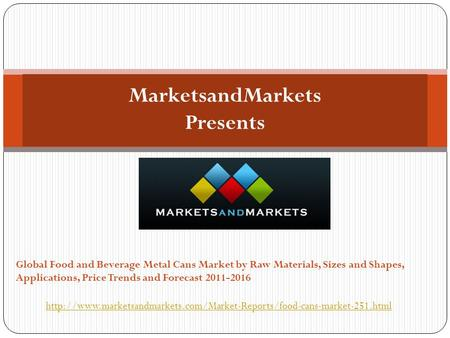 MarketsandMarkets Presents Global Food and Beverage Metal Cans Market by Raw Materials, Sizes and Shapes, Applications, Price Trends and Forecast 2011-2016.