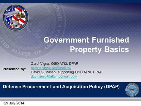 Defense Procurement and Acquisition Policy (DPAP) Presented by: Government Furnished Property Basics Carol Vigna, OSD AT&L DPAP