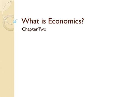 What is Economics? Chapter Two Key Assumptions in Economics People are rationally self-interested ◦ They seek to maximize their utility (happy points)