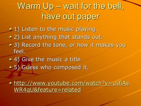 Warm Up – wait for the bell, have out paper 1) Listen to the music playing. 2) List anything that stands out. 3) Record the tone, or how it makes you feel.