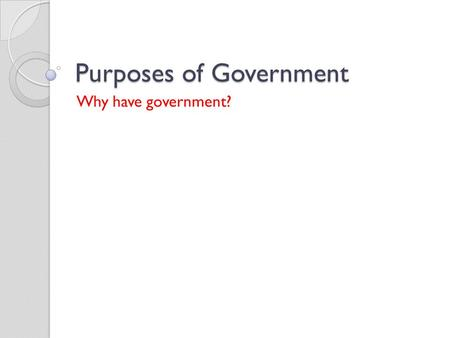 "Purposes of Government Why have government?. ""If men were angels no government would be necessary."" 1. What does this quote mean to you? 2. What do you."
