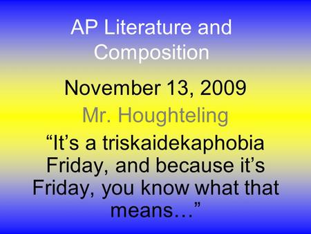"AP Literature and Composition November 13, 2009 Mr. Houghteling ""It's a triskaidekaphobia Friday, and because it's Friday, you know what that means…"""