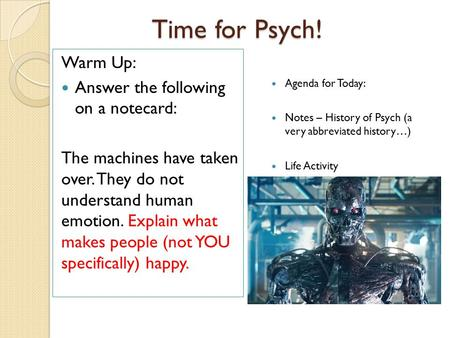 Time for Psych! Agenda for Today: Notes – History of Psych (a very abbreviated history…) Life Activity Warm Up: Answer the following on a notecard: The.