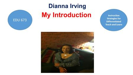 Dianna Irving My Introduction EDU 673 Instruction Strategies for Differentiated Teach and Learn.