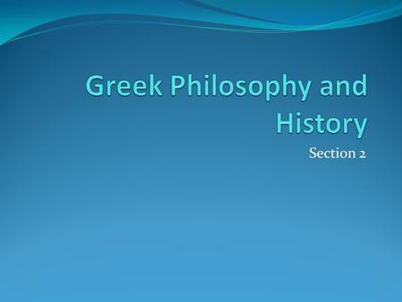 Section 2. Greek Philosophy and History Get Ready to Read Section Overview This section describes Greek contributions to the study of philosophy and the.