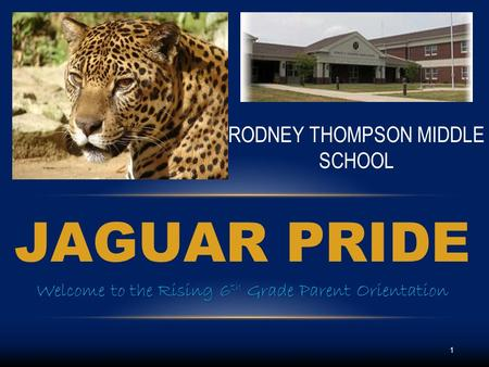 JAGUAR PRIDE Welcome to the Rising 6 th Grade Parent Orientation RODNEY THOMPSON MIDDLE SCHOOL 1.