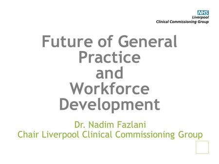 Future of General Practice and Workforce Development Dr. Nadim Fazlani Chair Liverpool Clinical Commissioning Group.