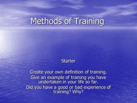 Methods of Training Starter Create your own definition of training. Give an example of training you have undertaken in your life so far. Did you have a.