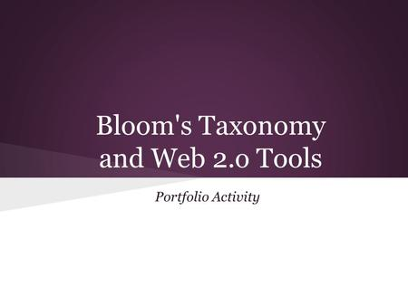 Bloom's Taxonomy and Web 2.o Tools Portfolio Activity.