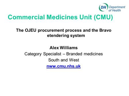 Commercial Medicines Unit (CMU) The OJEU procurement process and the Bravo etendering system Alex Williams Category Specialist – Branded medicines South.