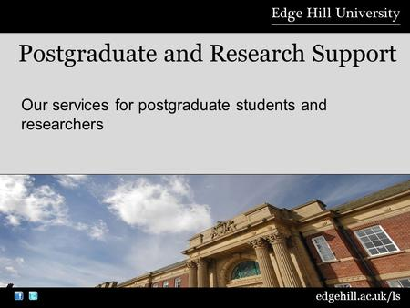 edgehill.ac.uk/ls Our services for postgraduate students and researchers Postgraduate and Research Support.