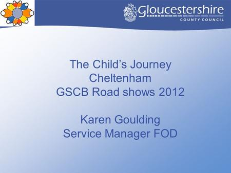 The Child's Journey Cheltenham GSCB Road shows 2012 Karen Goulding Service Manager FOD.