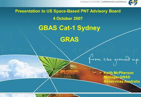 1 Keith McPherson Manager GNSS Airservices Australia Keith McPherson Manager GNSS Airservices Australia GBAS Cat-1 Sydney GRAS Presentation to US Space-Based.