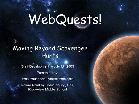 WebQuests! Moving Beyond Scavenger Hunts Staff Development – July 17, 2009 Presented by: Irma Bauer and Lynette Bockhorn Power Point by Robin Young, ITS,