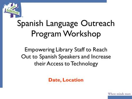 Spanish Language Outreach Program Workshop Empowering Library Staff to Reach Out to Spanish Speakers and Increase their Access to Technology Date, Location.